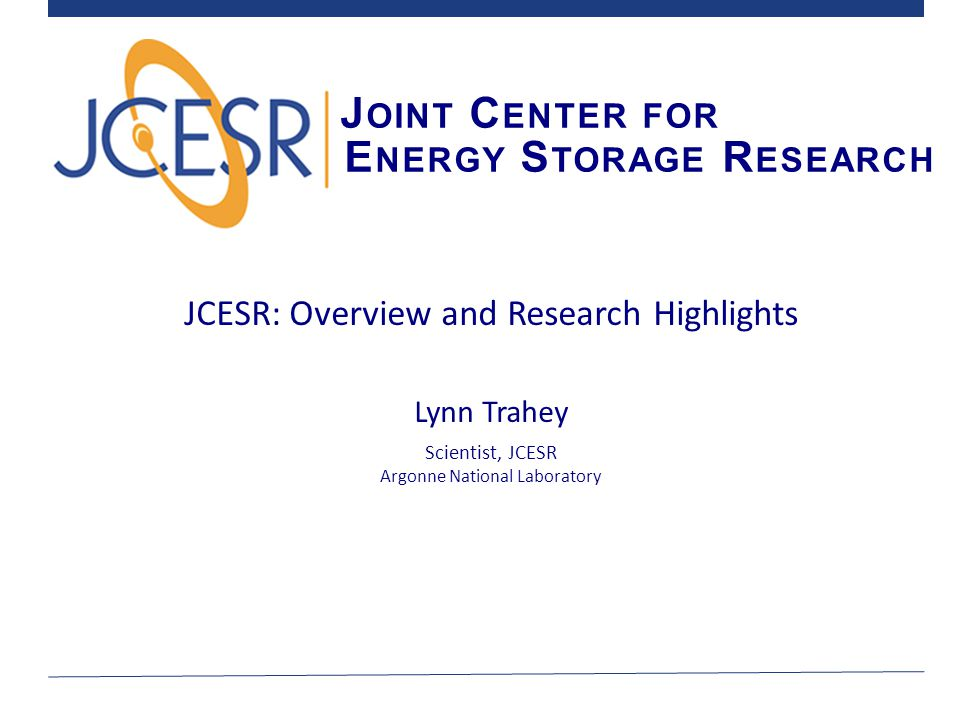 J OINT C ENTER FOR E NERGY S TORAGE R ESEARCH JCESR: Overview and Research Highlights Lynn Trahey Scientist, JCESR Argonne National Laboratory