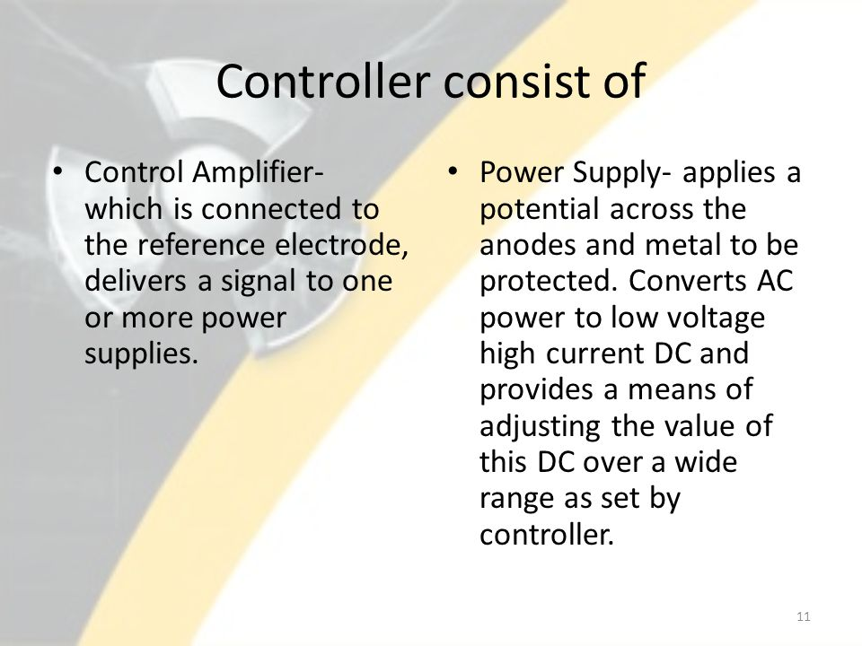 Controller consist of Control Amplifier- which is connected to the reference electrode, delivers a signal to one or more power supplies. Power Supply-