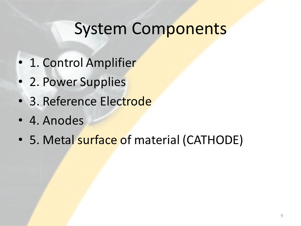 System Components 1. Control Amplifier 2. Power Supplies 3. Reference Electrode 4. Anodes 5. Metal surface of material (CATHODE) 9