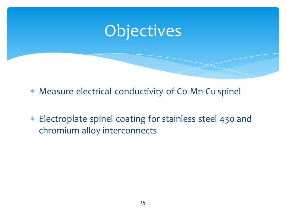  Measure electrical conductivity of Co-Mn-Cu spinel  Electroplate spinel coating for stainless steel 430 and chromium alloy interconnects Objectives