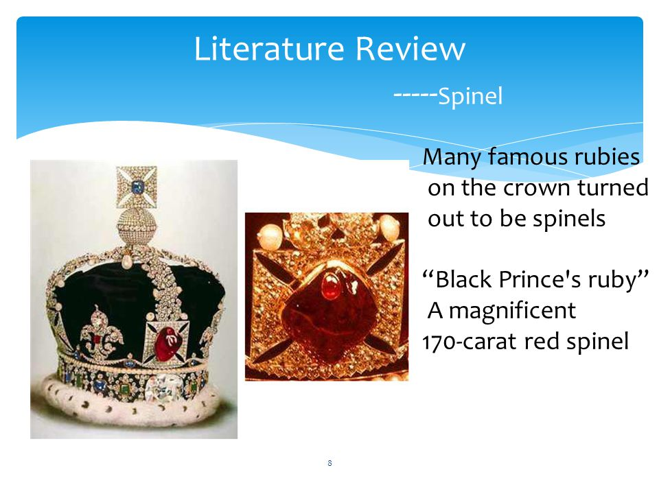 "Literature Review ----- Spinel Many famous rubies on the crown turned out to be spinels ""Black Prince's ruby"" A magnificent 170-carat red spinel 8"