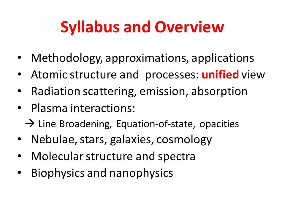 Syllabus and Overview Methodology, approximations, applications Atomic structure and processes: unified view Radiation scattering, emission, absorption Plasma interactions:  Line Broadening, Equation-of-state, opacities Nebulae, stars, galaxies, cosmology Molecular structure and spectra Biophysics and nanophysics