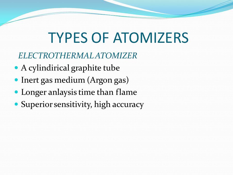 TYPES OF ATOMIZERS ELECTROTHERMAL ATOMIZER A cylindirical graphite tube Inert gas medium (Argon gas) Longer anlaysis time than flame Superior sensitiv