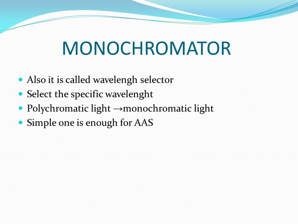 MONOCHROMATOR Also it is called wavelengh selector Select the specific wavelenght Polychromatic light → monochromatic light Simple one is enough for A