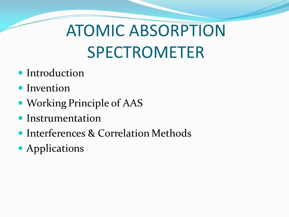 ATOMIC ABSORPTION SPECTROMETER Introduction Invention Working Principle of AAS Instrumentation Interferences & Correlation Methods Applications
