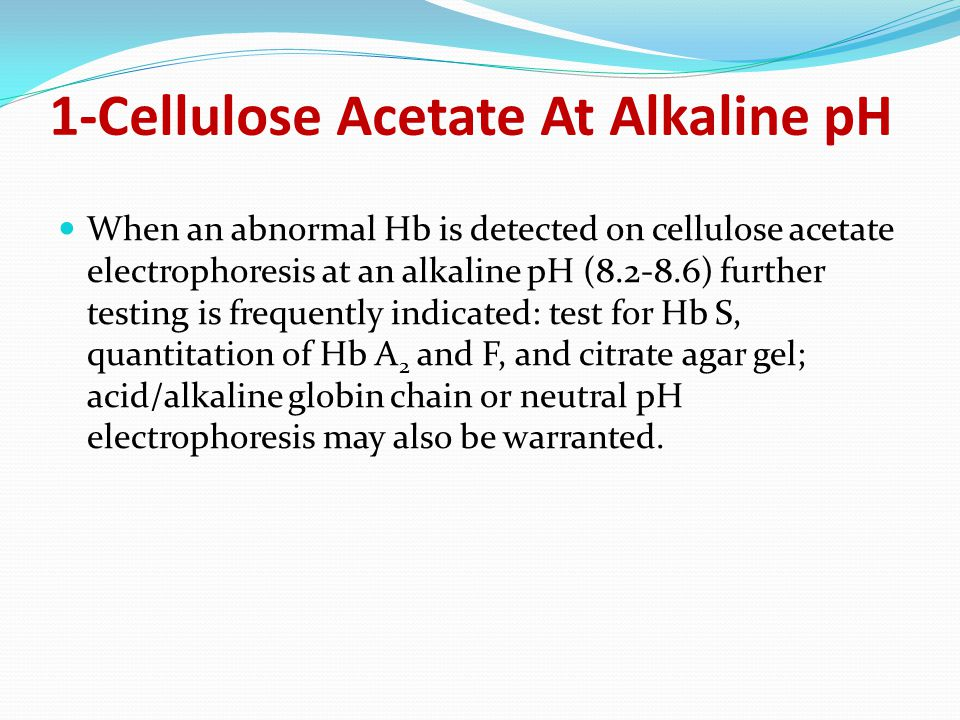1-Cellulose Acetate At Alkaline pH When an abnormal Hb is detected on cellulose acetate electrophoresis at an alkaline pH (8.2-8.6) further testing is frequently indicated: test for Hb S, quantitation of Hb A 2 and F, and citrate agar gel; acid/alkaline globin chain or neutral pH electrophoresis may also be warranted.