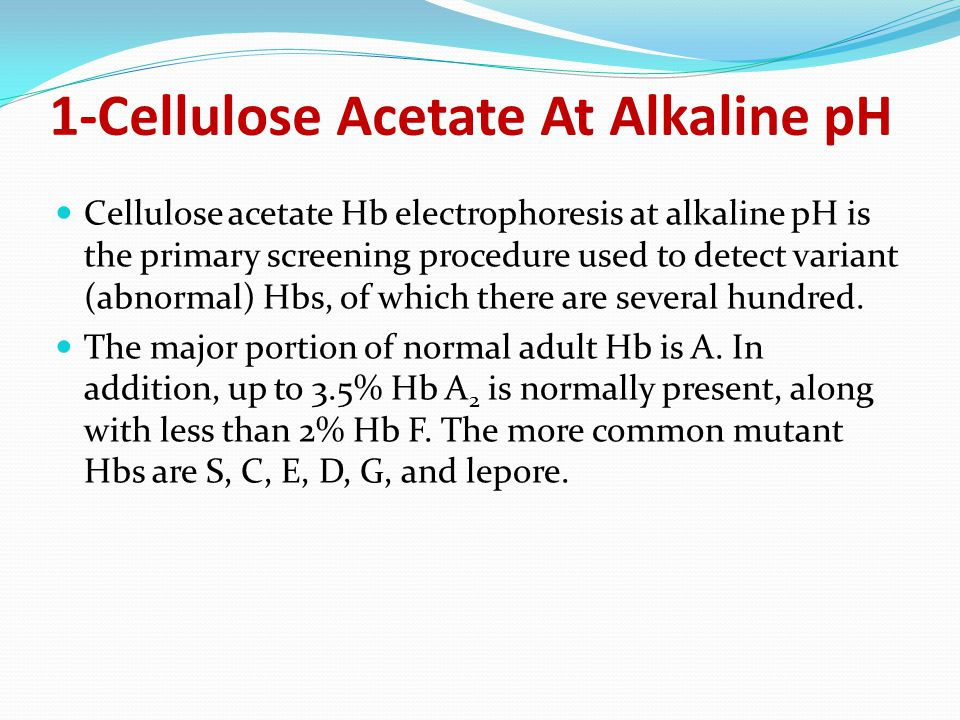 1-Cellulose Acetate At Alkaline pH Cellulose acetate Hb electrophoresis at alkaline pH is the primary screening procedure used to detect variant (abnormal) Hbs, of which there are several hundred.