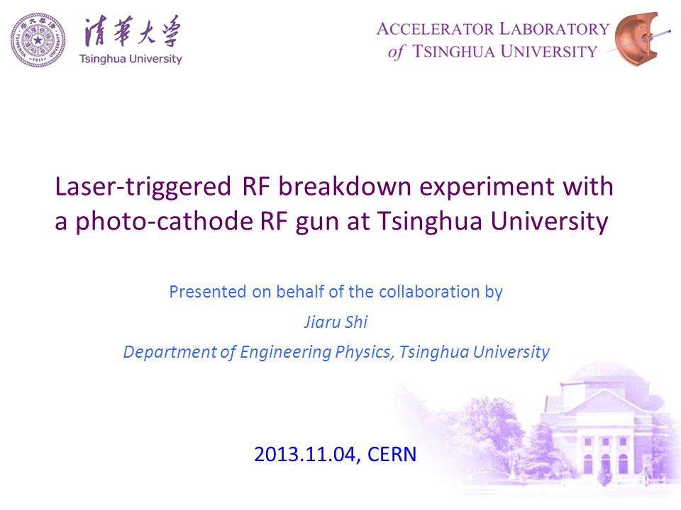 Laser-triggered RF breakdown experiment with a photo-cathode RF gun at Tsinghua University Presented on behalf of the collaboration by Jiaru Shi Department of Engineering Physics, Tsinghua University 2013.11.04, CERN