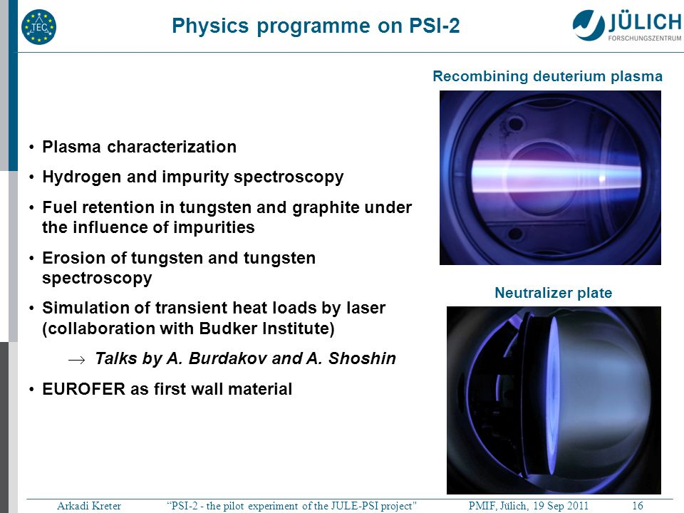 Arkadi Kreter PSI-2 - the pilot experiment of the JULE-PSI project PMIF, Jülich, 19 Sep 2011 16 Physics programme on PSI-2 Plasma characterization Hydrogen and impurity spectroscopy Fuel retention in tungsten and graphite under the influence of impurities Erosion of tungsten and tungsten spectroscopy Simulation of transient heat loads by laser (collaboration with Budker Institute)  Talks by A.