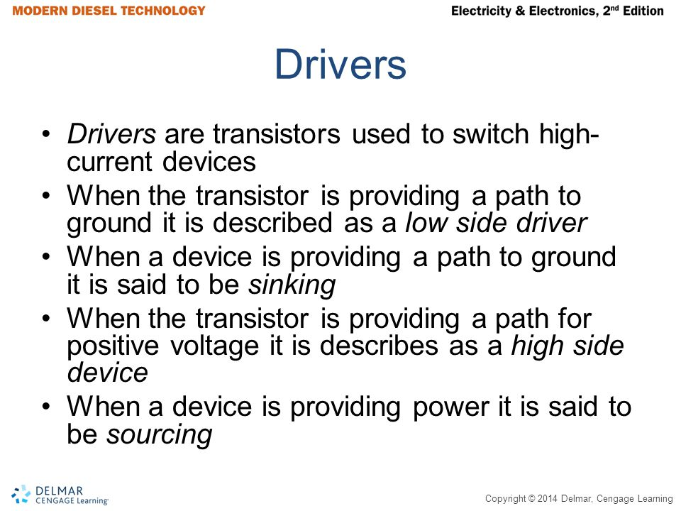Copyright © 2014 Delmar, Cengage Learning Drivers Drivers are transistors used to switch high- current devices When the transistor is providing a path