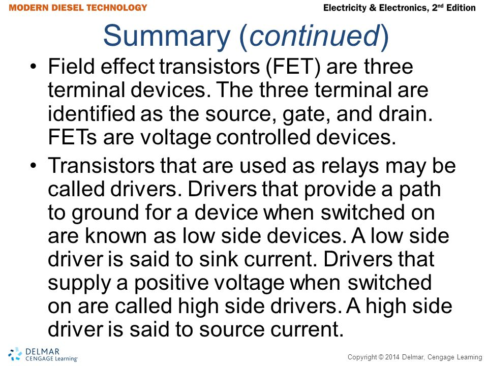 Copyright © 2014 Delmar, Cengage Learning Summary (continued) Field effect transistors (FET) are three terminal devices. The three terminal are identi