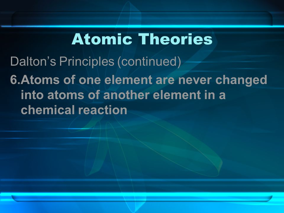 Atomic Theories Dalton's Principles (continued) 6.Atoms of one element are never changed into atoms of another element in a chemical reaction