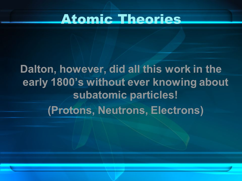 Atomic Theories Dalton, however, did all this work in the early 1800's without ever knowing about subatomic particles! (Protons, Neutrons, Electrons)
