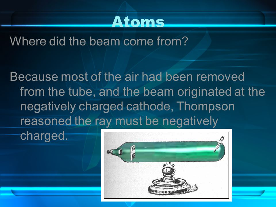 Atoms Where did the beam come from? Because most of the air had been removed from the tube, and the beam originated at the negatively charged cathode,