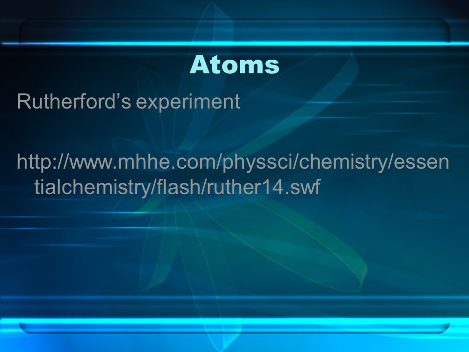 Atoms Rutherford's experiment http://www.mhhe.com/physsci/chemistry/essen tialchemistry/flash/ruther14.swf