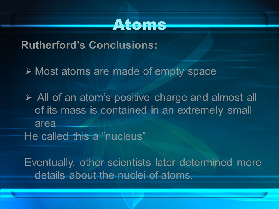 Atoms Rutherford's Conclusions:  Most atoms are made of empty space  All of an atom's positive charge and almost all of its mass is contained in an