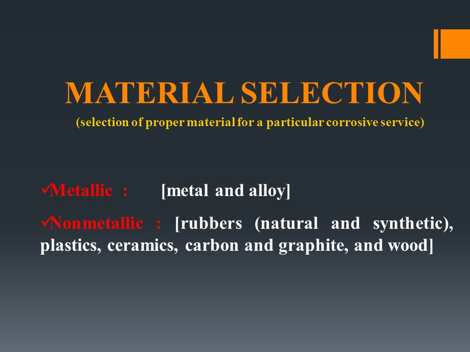 MATERIAL SELECTION (selection of proper material for a particular corrosive service) Metallic : [metal and alloy] Nonmetallic : [rubbers (natural and