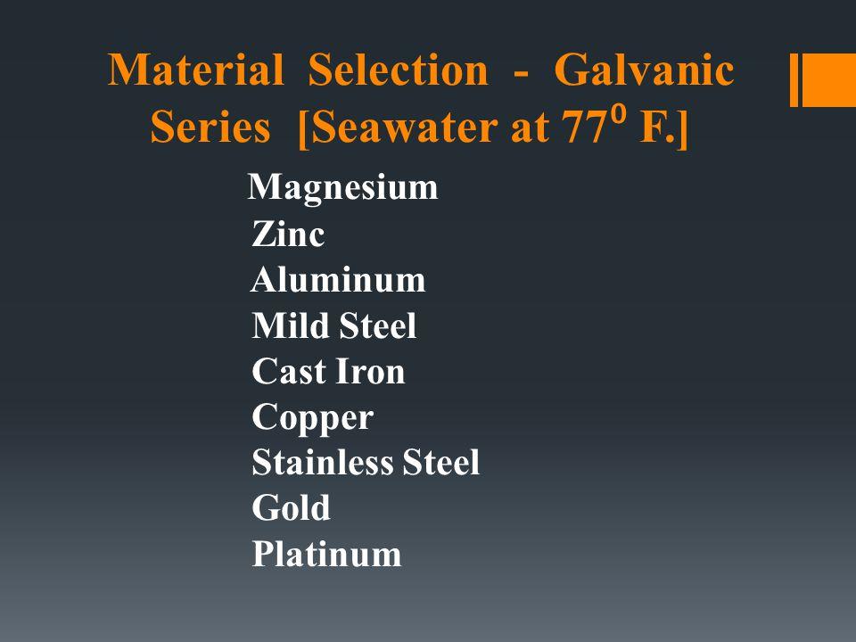 Material Selection - Galvanic Series [Seawater at 77 ⁰ F.] Magnesium Zinc Aluminum Mild Steel Cast Iron Copper Stainless Steel Gold Platinum