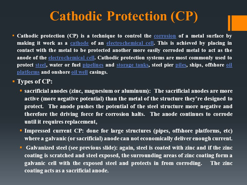 Cathodic Protection (CP)  Cathodic protection (CP) is a technique to control the corrosion of a metal surface by making it work as a cathode of an el