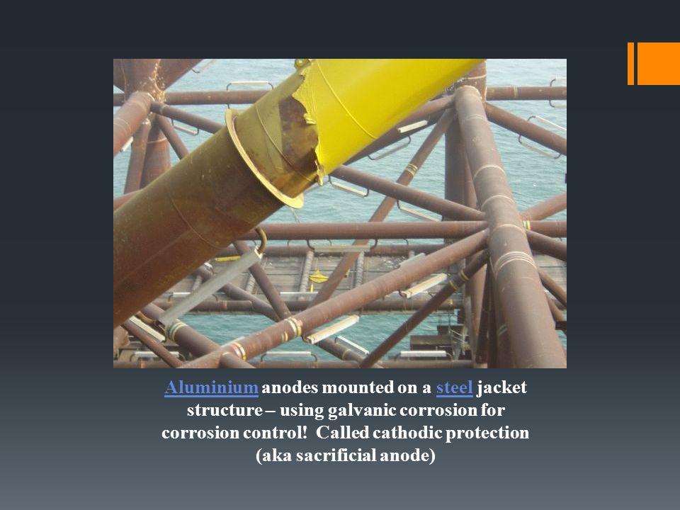 AluminiumAluminium anodes mounted on a steel jacket structure – using galvanic corrosion for corrosion control! Called cathodic protection (aka sacrif