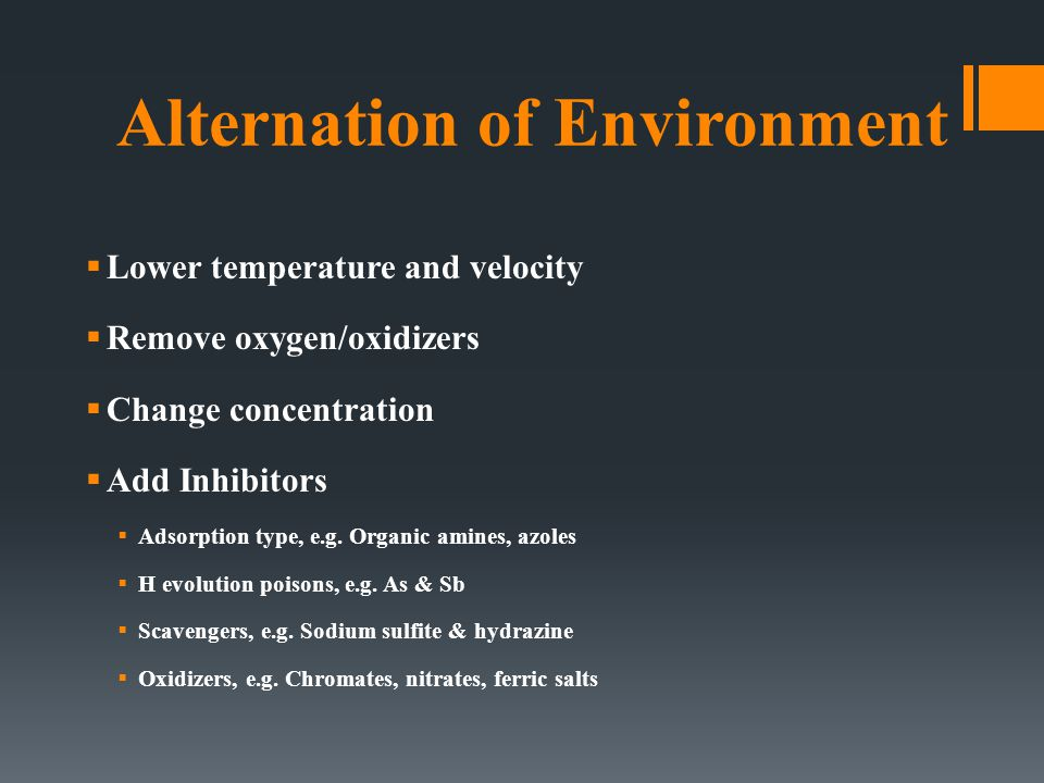 Alternation of Environment  Lower temperature and velocity  Remove oxygen/oxidizers  Change concentration  Add Inhibitors  Adsorption type, e.g.