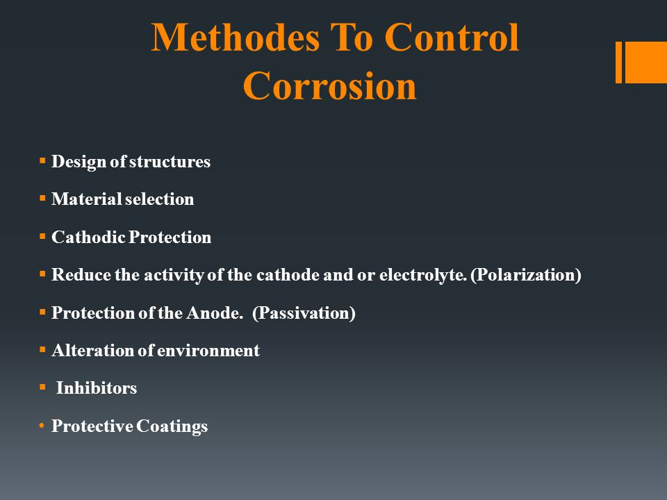 Methodes To Control Corrosion  Design of structures  Material selection  Cathodic Protection  Reduce the activity of the cathode and or electrolyt
