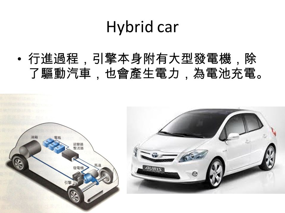 Hybrid car 行進過程,引擎本身附有大型發電機,除 了驅動汽車,也會產生電力,為電池充電。
