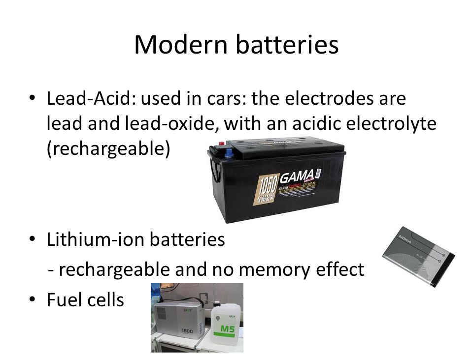 Modern batteries Lead-Acid: used in cars: the electrodes are lead and lead-oxide, with an acidic electrolyte (rechargeable) Lithium-ion batteries - rechargeable and no memory effect Fuel cells