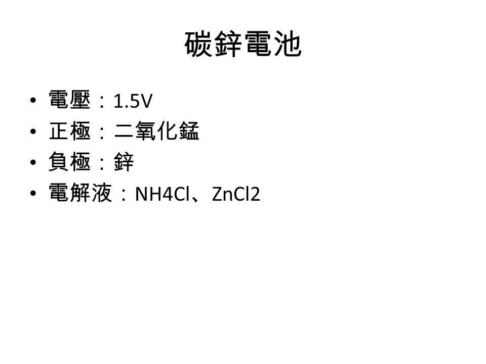 碳鋅電池 電壓: 1.5V 正極:二氧化錳 負極:鋅 電解液: NH4Cl 、 ZnCl2
