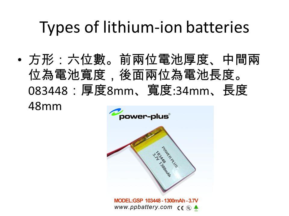 Types of lithium-ion batteries 方形:六位數。前兩位電池厚度、中間兩 位為電池寬度,後面兩位為電池長度。 083448 :厚度 8mm 、寬度 :34mm 、長度 48mm