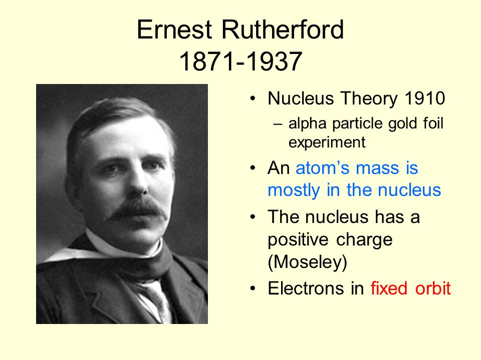 Ernest Rutherford 1871-1937 Nucleus Theory 1910 –alpha particle gold foil experiment An atom's mass is mostly in the nucleus The nucleus has a positive charge (Moseley) Electrons in fixed orbit