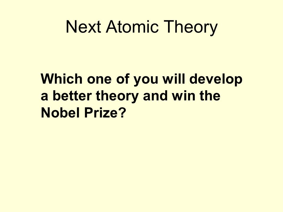 Next Atomic Theory Which one of you will develop a better theory and win the Nobel Prize?