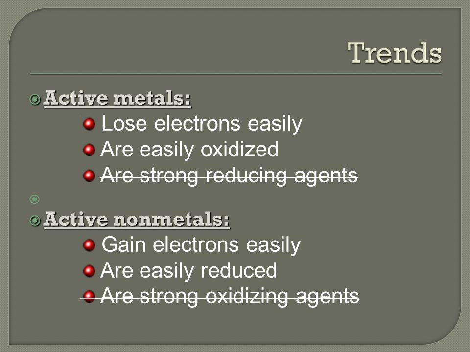  Active metals: Lose electrons easily Are easily oxidized Are strong reducing agents   Active nonmetals: Gain electrons easily Are easily reduced Are strong oxidizing agents