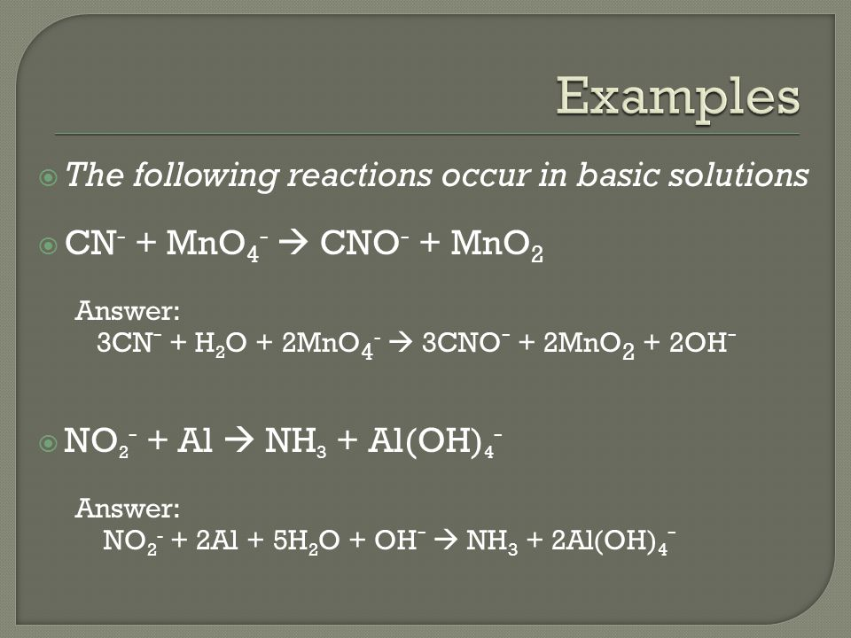 The following reactions occur in basic solutions  CN - + MnO 4 -  CNO - + MnO 2 Answer: 3CN - + H 2 O + 2MnO 4 -  3CNO - + 2MnO 2 + 2OH -  NO 2 - + Al  NH 3 + Al(OH) 4 - Answer: NO 2 - + 2Al + 5H 2 O + OH -  NH 3 + 2Al(OH) 4 -