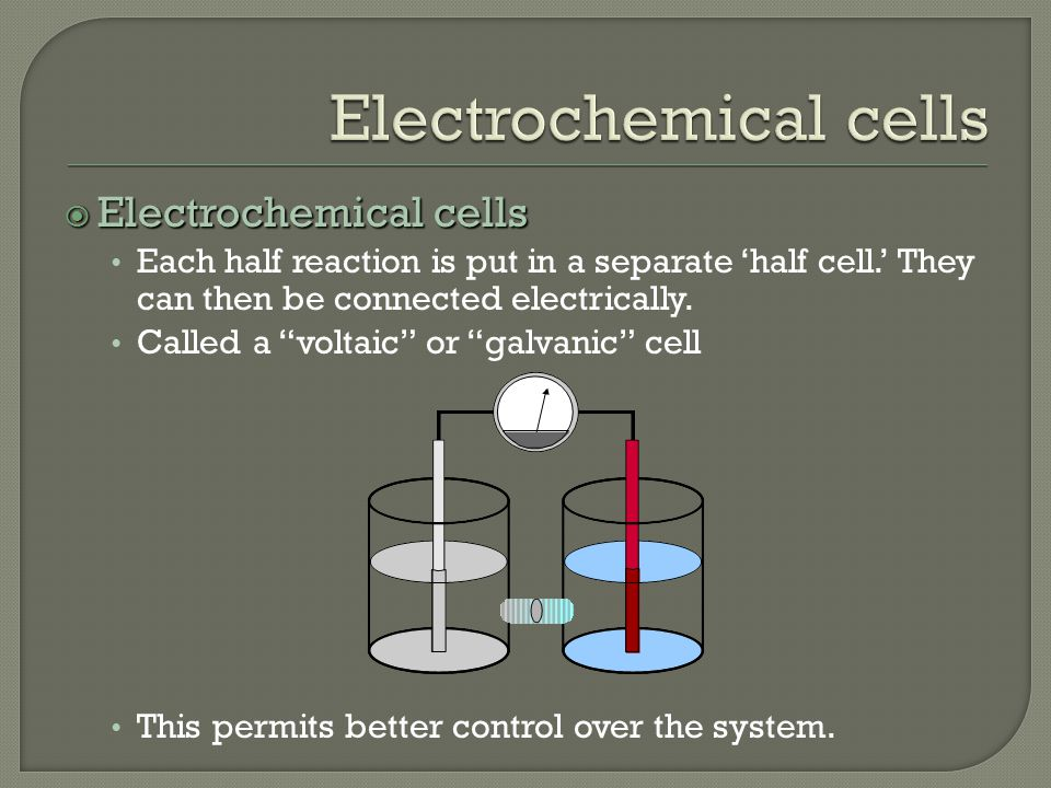 Electrochemical cells Each half reaction is put in a separate 'half cell.' They can then be connected electrically.