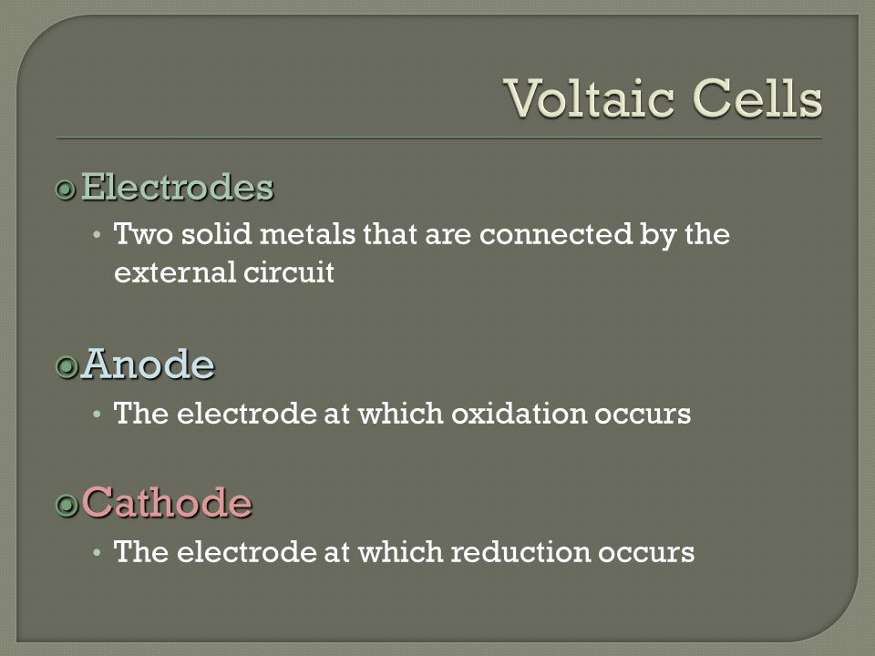  Electrodes Two solid metals that are connected by the external circuit  Anode The electrode at which oxidation occurs  Cathode The electrode at which reduction occurs