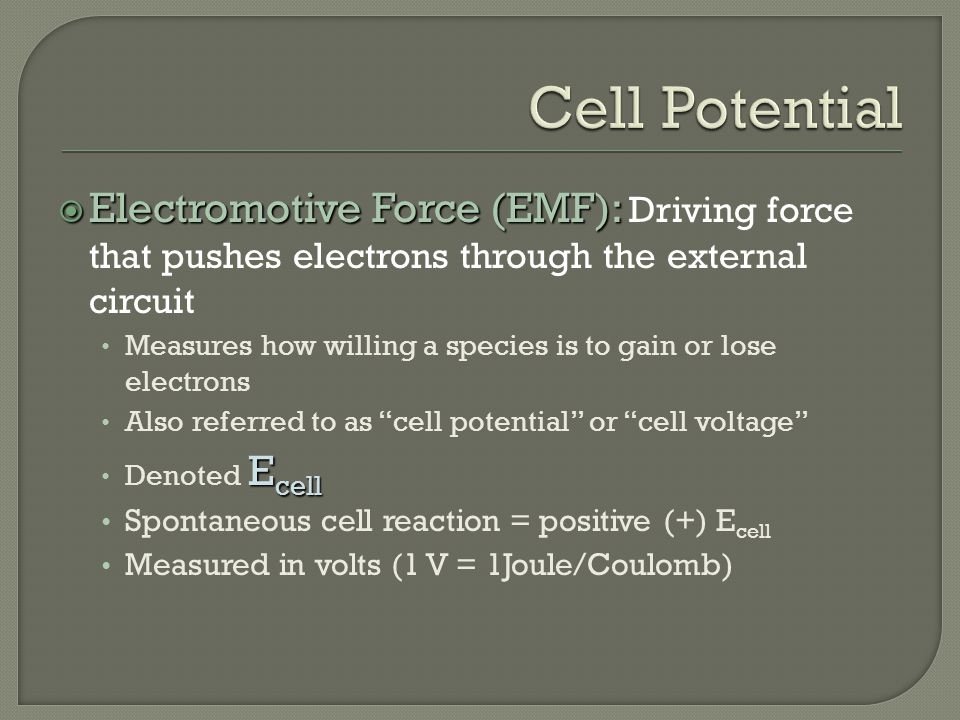  Electromotive Force (EMF):  Electromotive Force (EMF): Driving force that pushes electrons through the external circuit Measures how willing a species is to gain or lose electrons Also referred to as cell potential or cell voltage E cell Denoted E cell Spontaneous cell reaction = positive (+) E cell Measured in volts (1 V = 1Joule/Coulomb)