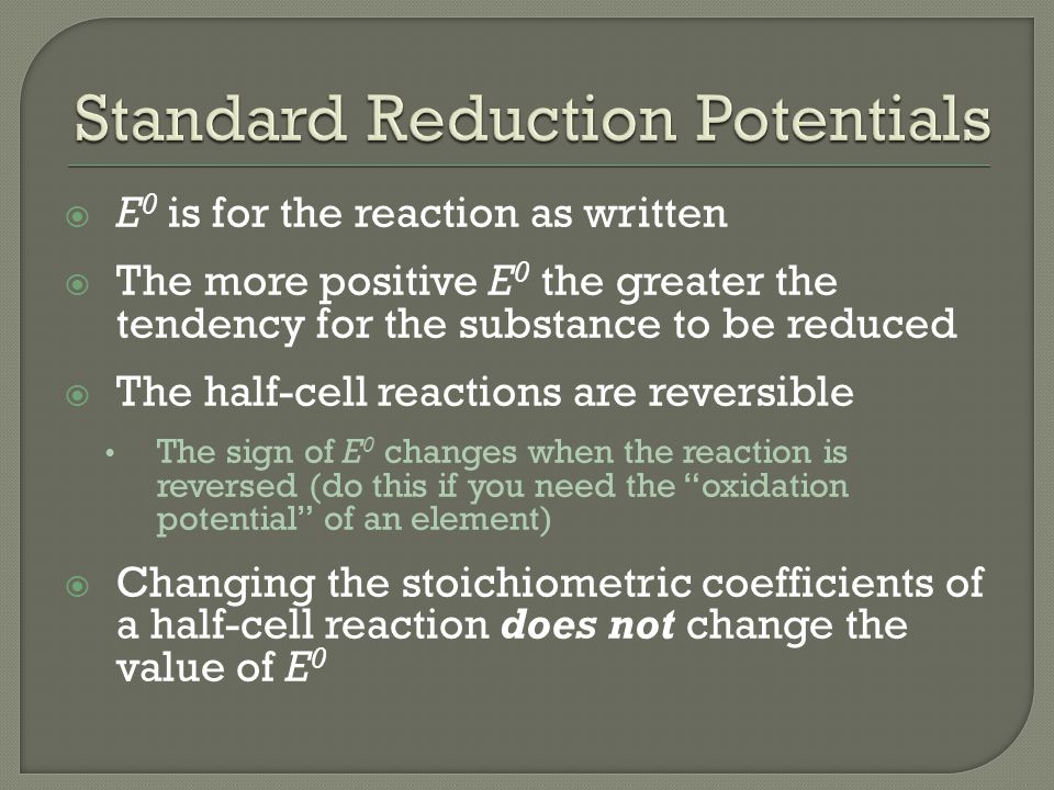  E 0 is for the reaction as written  The more positive E 0 the greater the tendency for the substance to be reduced  The half-cell reactions are reversible The sign of E 0 changes when the reaction is reversed (do this if you need the oxidation potential of an element)  Changing the stoichiometric coefficients of a half-cell reaction does not change the value of E 0