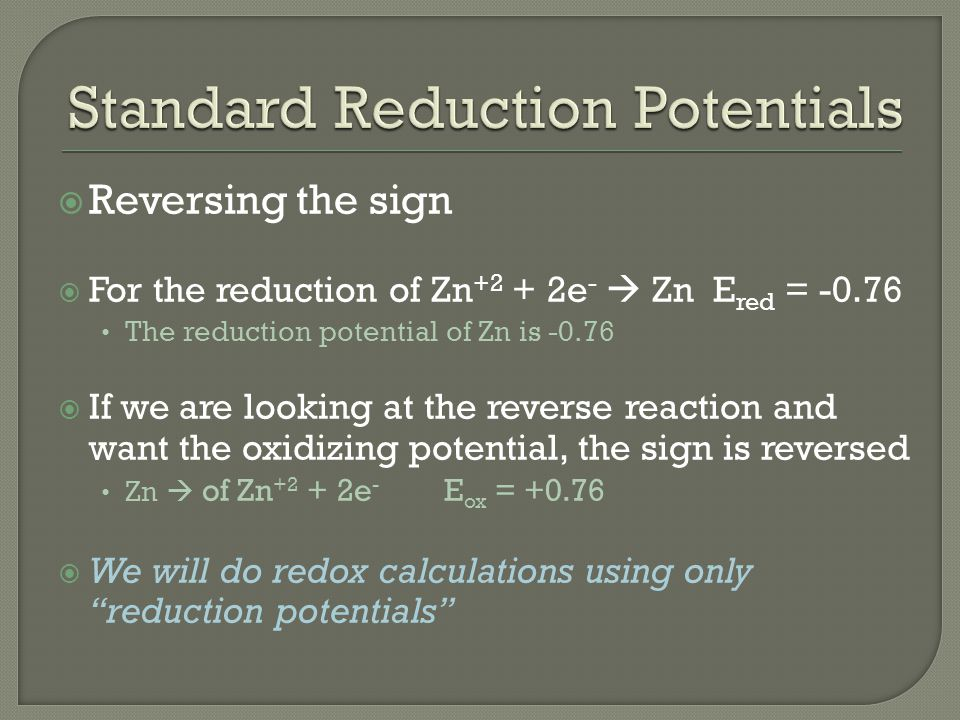  Reversing the sign  For the reduction of Zn +2 + 2e -  Zn E red = -0.76 The reduction potential of Zn is -0.76  If we are looking at the reverse reaction and want the oxidizing potential, the sign is reversed Zn  of Zn +2 + 2e - E ox = +0.76  We will do redox calculations using only reduction potentials