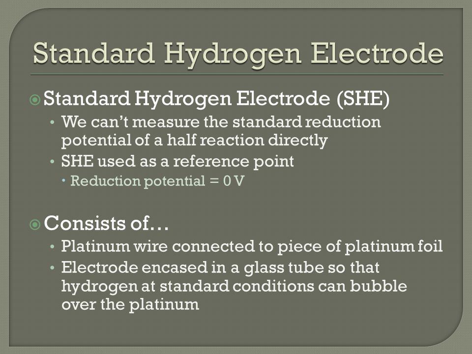  Standard Hydrogen Electrode (SHE) We can't measure the standard reduction potential of a half reaction directly SHE used as a reference point  Reduction potential = 0 V  Consists of… Platinum wire connected to piece of platinum foil Electrode encased in a glass tube so that hydrogen at standard conditions can bubble over the platinum