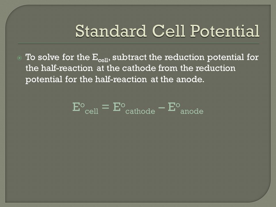  To solve for the E cell, subtract the reduction potential for the half-reaction at the cathode from the reduction potential for the half-reaction at the anode.
