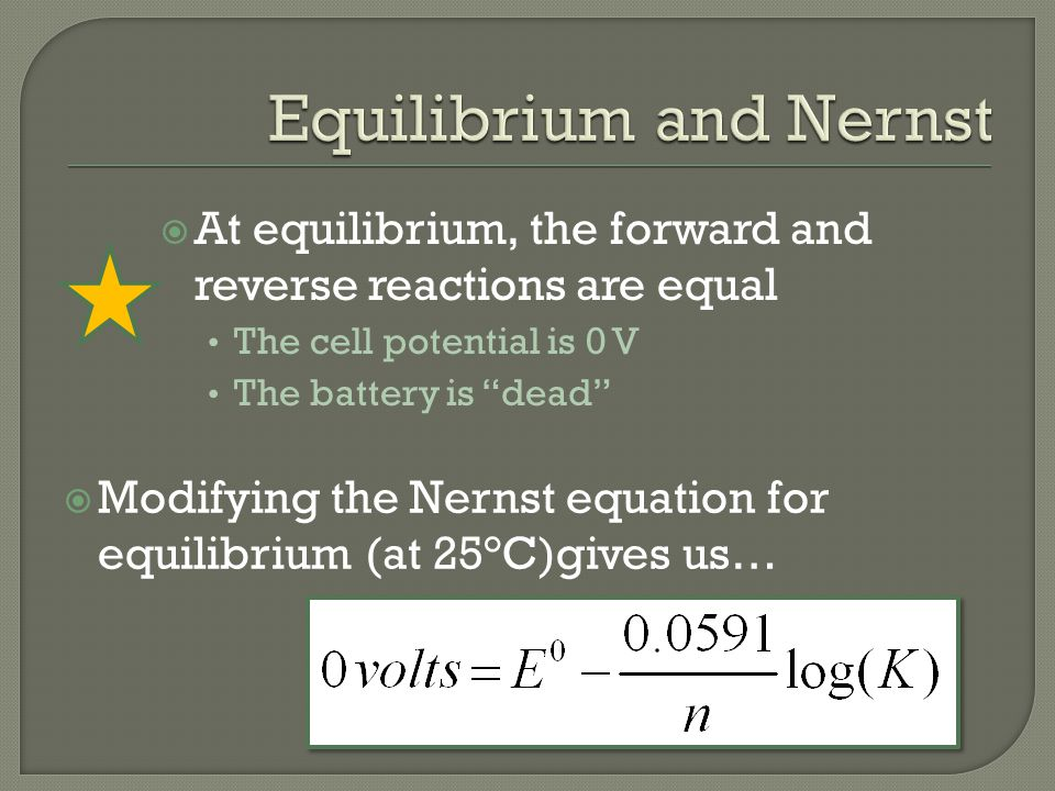  At equilibrium, the forward and reverse reactions are equal The cell potential is 0 V The battery is dead  Modifying the Nernst equation for equilibrium (at 25°C)gives us…