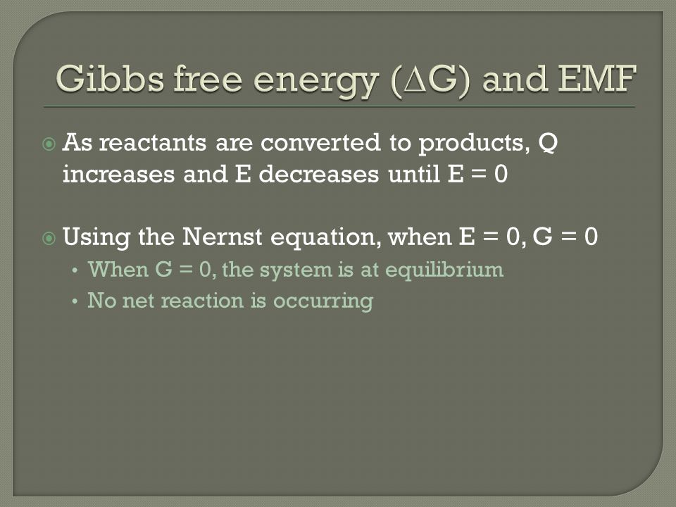  As reactants are converted to products, Q increases and E decreases until E = 0  Using the Nernst equation, when E = 0, G = 0 When G = 0, the system is at equilibrium No net reaction is occurring