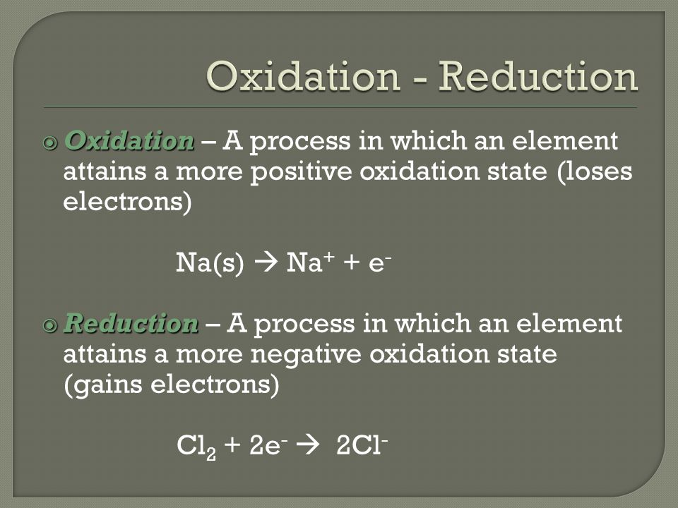  Oxidation  Oxidation – A process in which an element attains a more positive oxidation state (loses electrons) Na(s)  Na + + e -  Reduction  Reduction – A process in which an element attains a more negative oxidation state (gains electrons) Cl 2 + 2e -  2Cl -