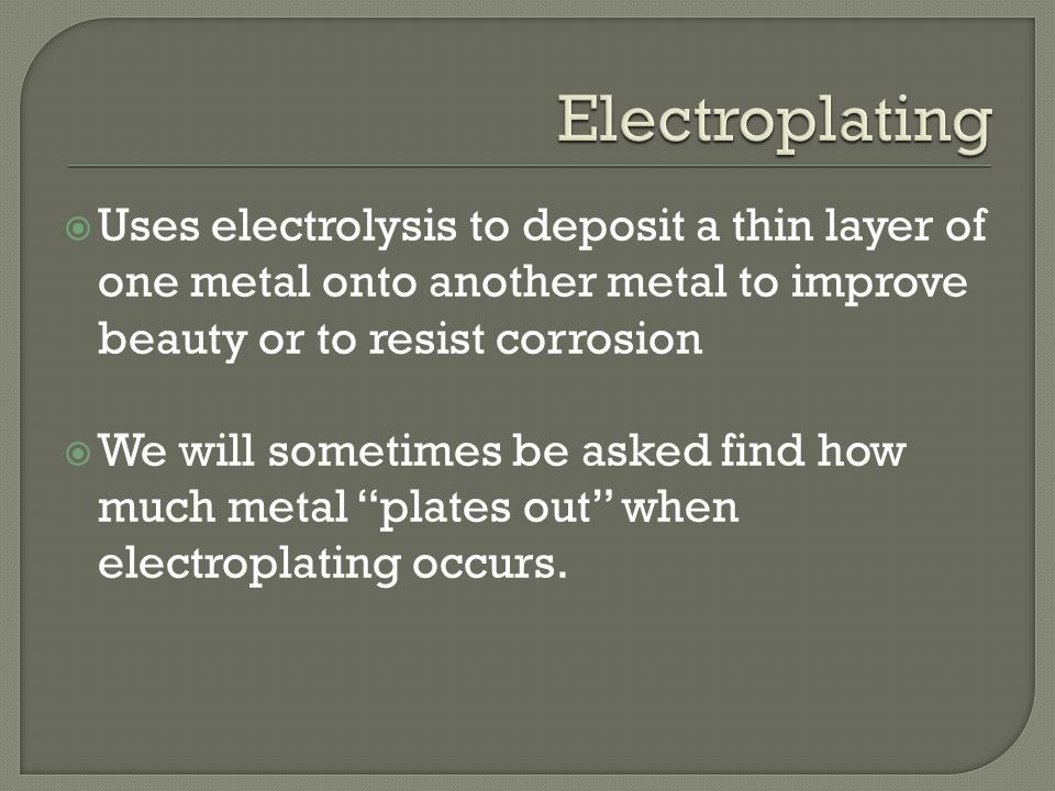  Uses electrolysis to deposit a thin layer of one metal onto another metal to improve beauty or to resist corrosion  We will sometimes be asked find how much metal plates out when electroplating occurs.