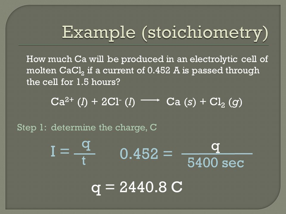 How much Ca will be produced in an electrolytic cell of molten CaCl 2 if a current of 0.452 A is passed through the cell for 1.5 hours.