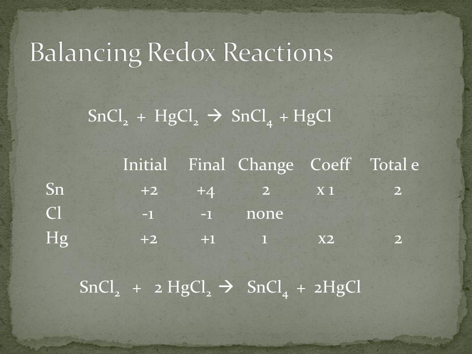 SnCl 2 + HgCl 2  SnCl 4 + HgCl Initial Final Change Coeff Total e Sn +2 +4 2 x 1 2 Cl -1 -1 none Hg +2 +1 1 x2 2 SnCl 2 + 2 HgCl 2  SnCl 4 + 2HgCl