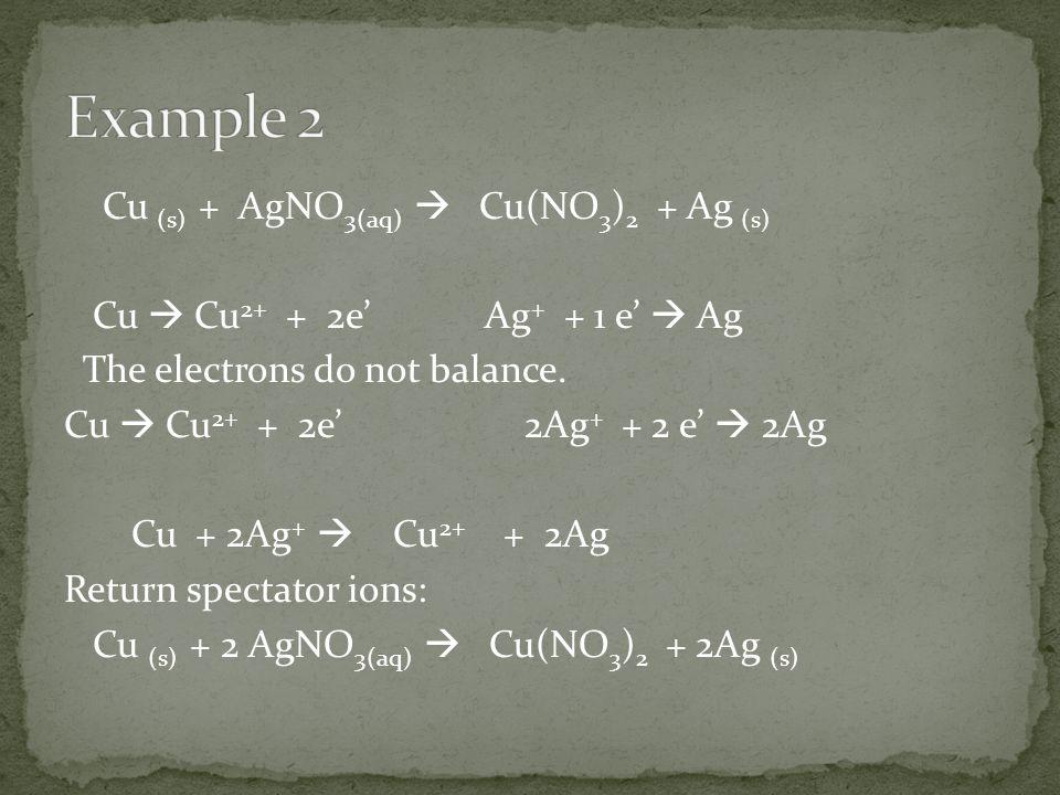 Cu (s) + AgNO 3(aq)  Cu(NO 3 ) 2 + Ag (s) Cu  Cu 2+ + 2e' Ag + + 1 e'  Ag The electrons do not balance.