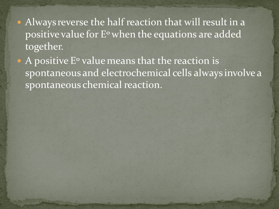 Always reverse the half reaction that will result in a positive value for E o when the equations are added together.