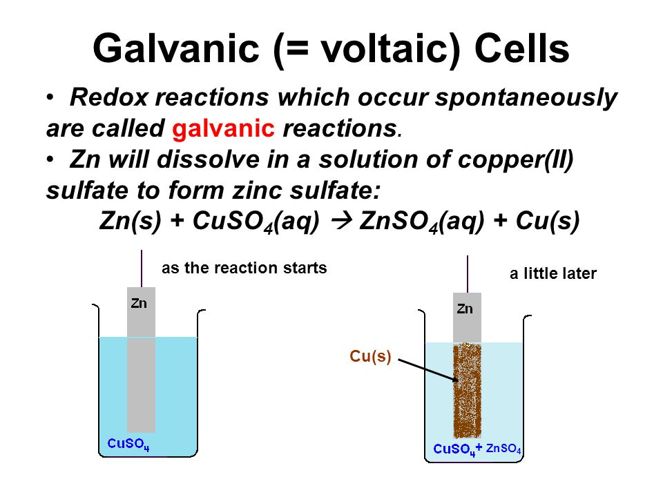 Galvanic (= voltaic) Cells Redox reactions which occur spontaneously are called galvanic reactions.